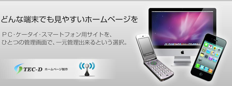 どんな端末でも見やすいホームページを!PC・ケータイ・スマートフォン用サイトを、ひとつの管理画面で、一元管理出来るという選択。