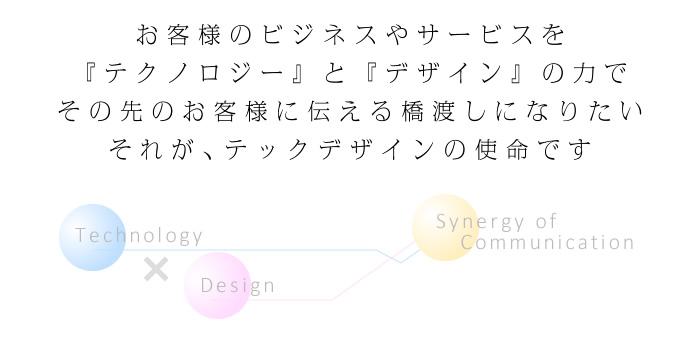 お客様のビジネスやサービスを『テクノロジー』と『デザイン』の力でその先のお客様に伝える橋渡しになりたいそれが、テックデザインの使命です